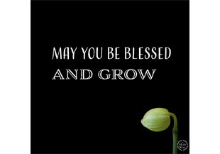 may you be blessed and grow