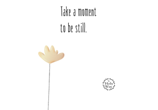 take a moment to be still