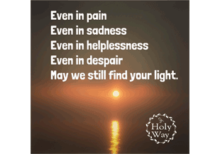 Even in pain Even in sadness Even in helplessness Even in despair May we still find your light.